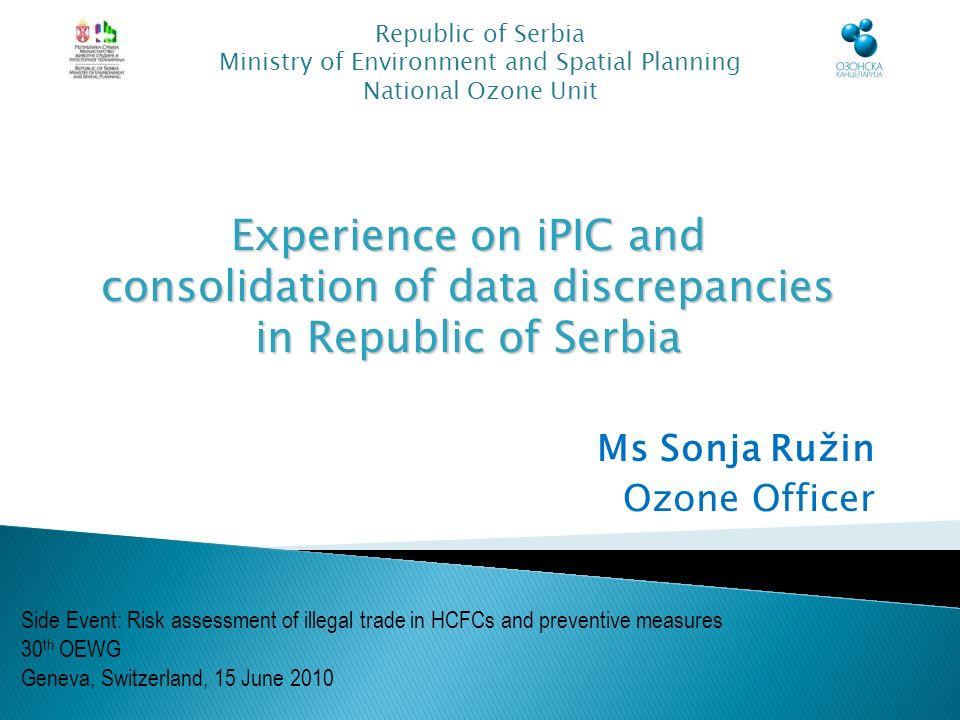 Ms Sonja Ružin Ozone Officer Republic of Serbia Ministry of Environment and Spatial Planning National Ozone Unit Side Event: Risk assessment of illegal trade in HCFCs and preventive measures 30 th OEWG Geneva, Switzerland, 15 June 2010 Experience on iPIC and consolidation of data discrepancies in Republic of Serbia