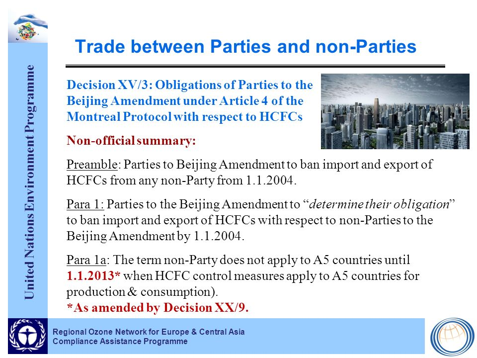 United Nations Environment Programme Regional Ozone Network for Europe & Central Asia Compliance Assistance Programme Trade between Parties and non-Parties Decision XV/3: Obligations of Parties to the Beijing Amendment under Article 4 of the Montreal Protocol with respect to HCFCs Non-official summary: Preamble: Parties to Beijing Amendment to ban import and export of HCFCs from any non-Party from 1.1.2004.