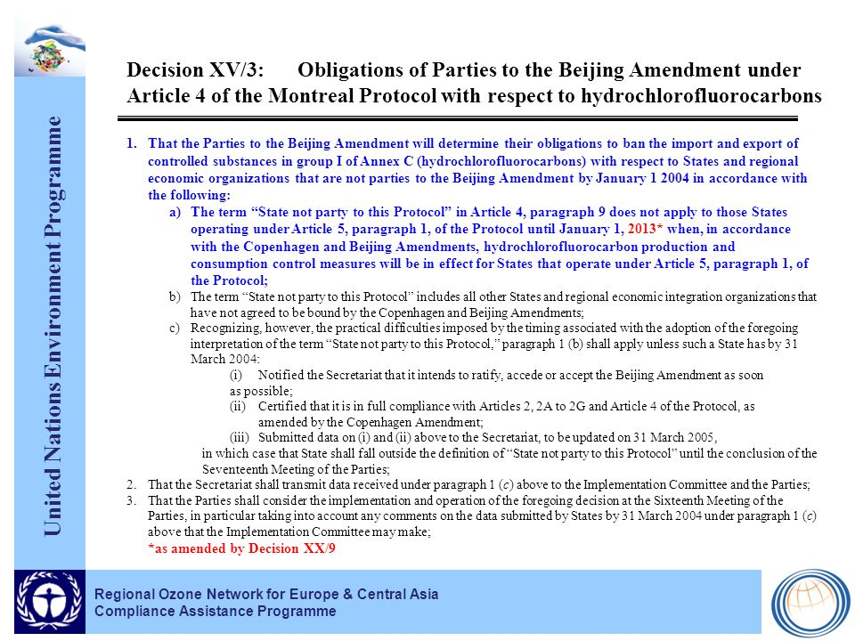 United Nations Environment Programme Regional Ozone Network for Europe & Central Asia Compliance Assistance Programme Decision XV/3:Obligations of Parties to the Beijing Amendment under Article 4 of the Montreal Protocol with respect to hydrochlorofluorocarbons 1.That the Parties to the Beijing Amendment will determine their obligations to ban the import and export of controlled substances in group I of Annex C (hydrochlorofluorocarbons) with respect to States and regional economic organizations that are not parties to the Beijing Amendment by January 1 2004 in accordance with the following: a)The term State not party to this Protocol in Article 4, paragraph 9 does not apply to those States operating under Article 5, paragraph 1, of the Protocol until January 1, 2013* when, in accordance with the Copenhagen and Beijing Amendments, hydrochlorofluorocarbon production and consumption control measures will be in effect for States that operate under Article 5, paragraph 1, of the Protocol; b)The term State not party to this Protocol includes all other States and regional economic integration organizations that have not agreed to be bound by the Copenhagen and Beijing Amendments; c)Recognizing, however, the practical difficulties imposed by the timing associated with the adoption of the foregoing interpretation of the term State not party to this Protocol, paragraph 1 (b) shall apply unless such a State has by 31 March 2004: (i)Notified the Secretariat that it intends to ratify, accede or accept the Beijing Amendment as soon as possible; (ii)Certified that it is in full compliance with Articles 2, 2A to 2G and Article 4 of the Protocol, as amended by the Copenhagen Amendment; (iii)Submitted data on (i) and (ii) above to the Secretariat, to be updated on 31 March 2005, in which case that State shall fall outside the definition of State not party to this Protocol until the conclusion of the Seventeenth Meeting of the Parties; 2.That the Secretariat shall transmit data received under paragraph 1 (c) above to the Implementation Committee and the Parties; 3.That the Parties shall consider the implementation and operation of the foregoing decision at the Sixteenth Meeting of the Parties, in particular taking into account any comments on the data submitted by States by 31 March 2004 under paragraph 1 (c) above that the Implementation Committee may make; *as amended by Decision XX/9