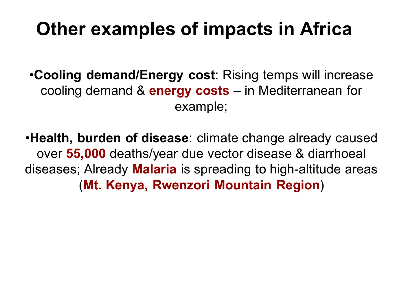 Other examples of impacts in Africa Cooling demand/Energy cost: Rising temps will increase cooling demand & energy costs – in Mediterranean for example; Health, burden of disease: climate change already caused over 55,000 deaths/year due vector disease & diarrhoeal diseases; Already Malaria is spreading to high-altitude areas (Mt.