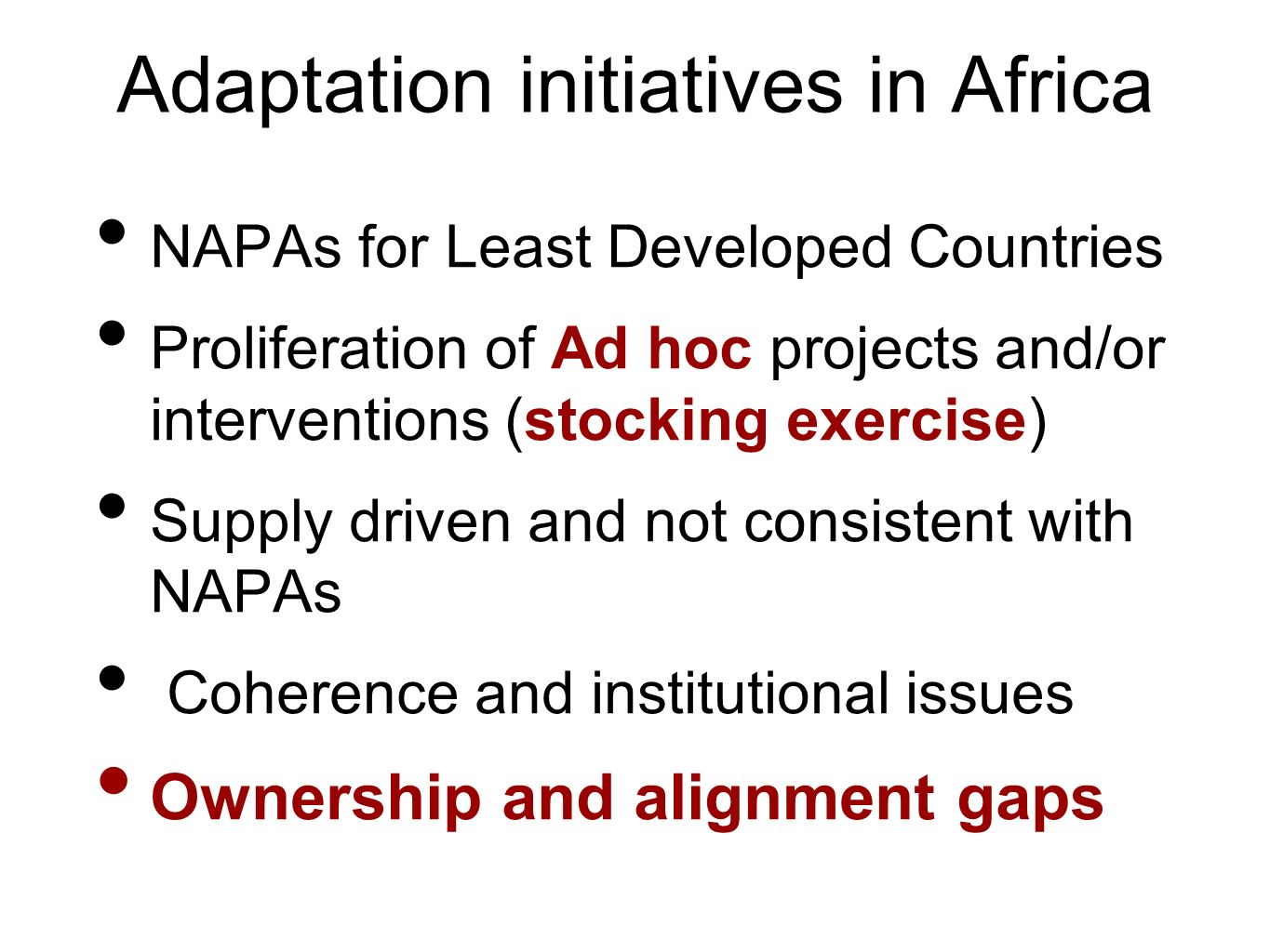 Adaptation initiatives in Africa NAPAs for Least Developed Countries Proliferation of Ad hoc projects and/or interventions (stocking exercise) Supply driven and not consistent with NAPAs Coherence and institutional issues Ownership and alignment gaps