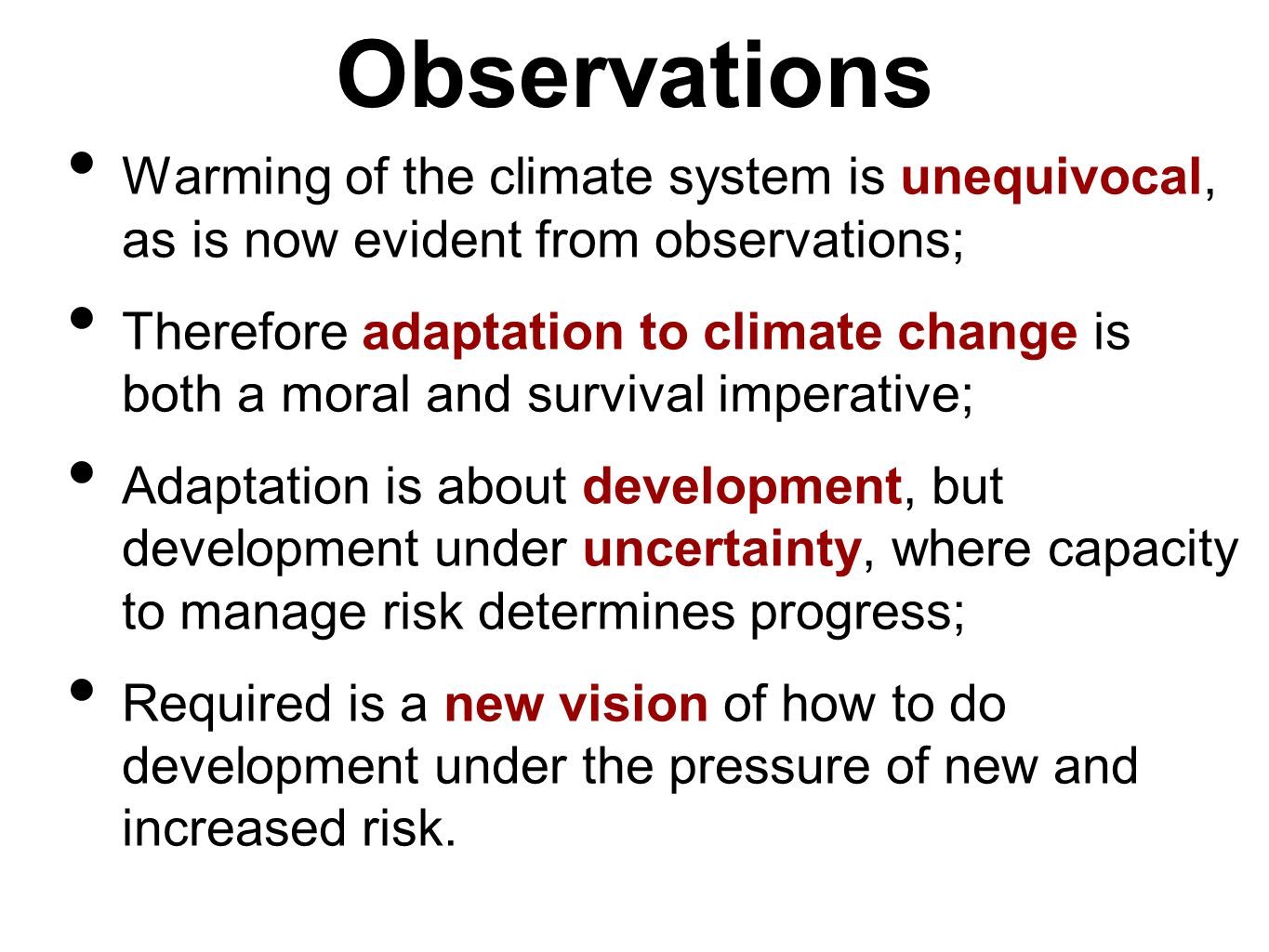 Observations Warming of the climate system is unequivocal, as is now evident from observations; Therefore adaptation to climate change is both a moral and survival imperative; Adaptation is about development, but development under uncertainty, where capacity to manage risk determines progress; Required is a new vision of how to do development under the pressure of new and increased risk.