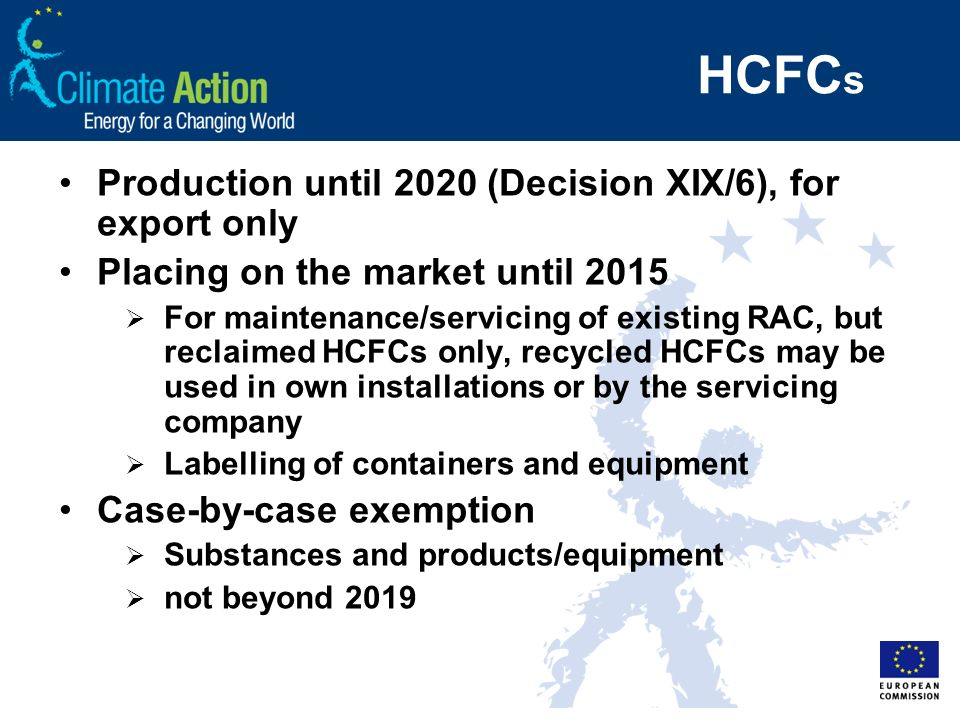 HCFC s Production until 2020 (Decision XIX/6), for export only Placing on the market until 2015 For maintenance/servicing of existing RAC, but reclaimed HCFCs only, recycled HCFCs may be used in own installations or by the servicing company Labelling of containers and equipment Case-by-case exemption Substances and products/equipment not beyond 2019