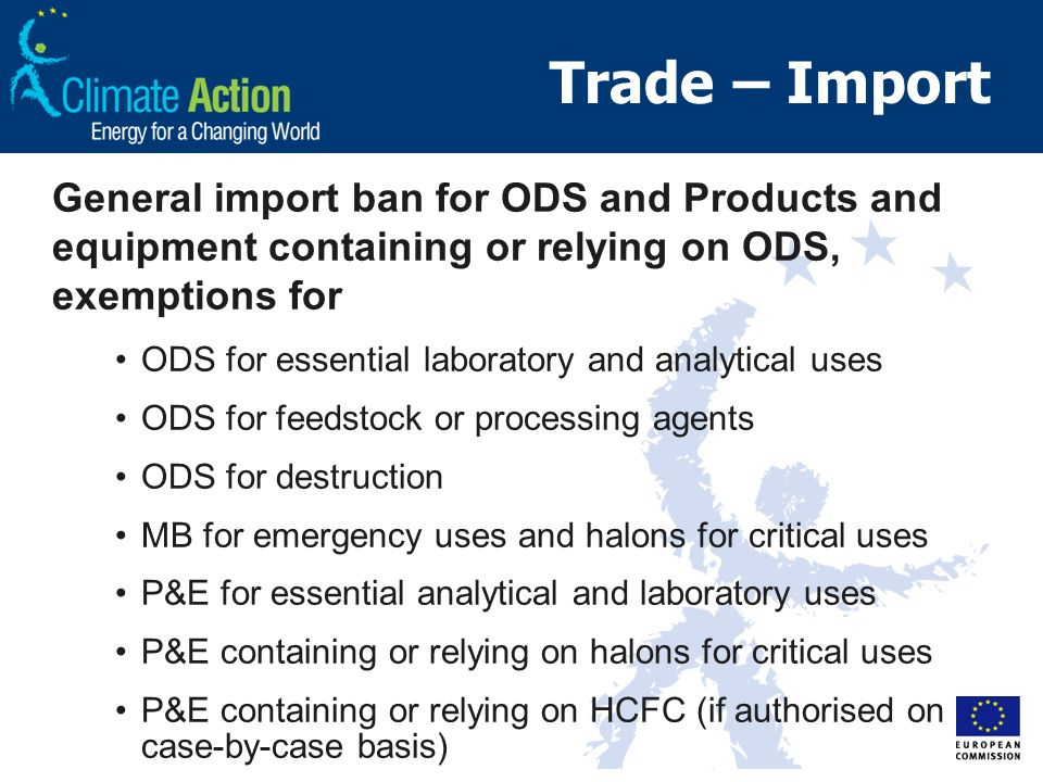 Trade – Import General import ban for ODS and Products and equipment containing or relying on ODS, exemptions for ODS for essential laboratory and analytical uses ODS for feedstock or processing agents ODS for destruction MB for emergency uses and halons for critical uses P&E for essential analytical and laboratory uses P&E containing or relying on halons for critical uses P&E containing or relying on HCFC (if authorised on case-by-case basis)