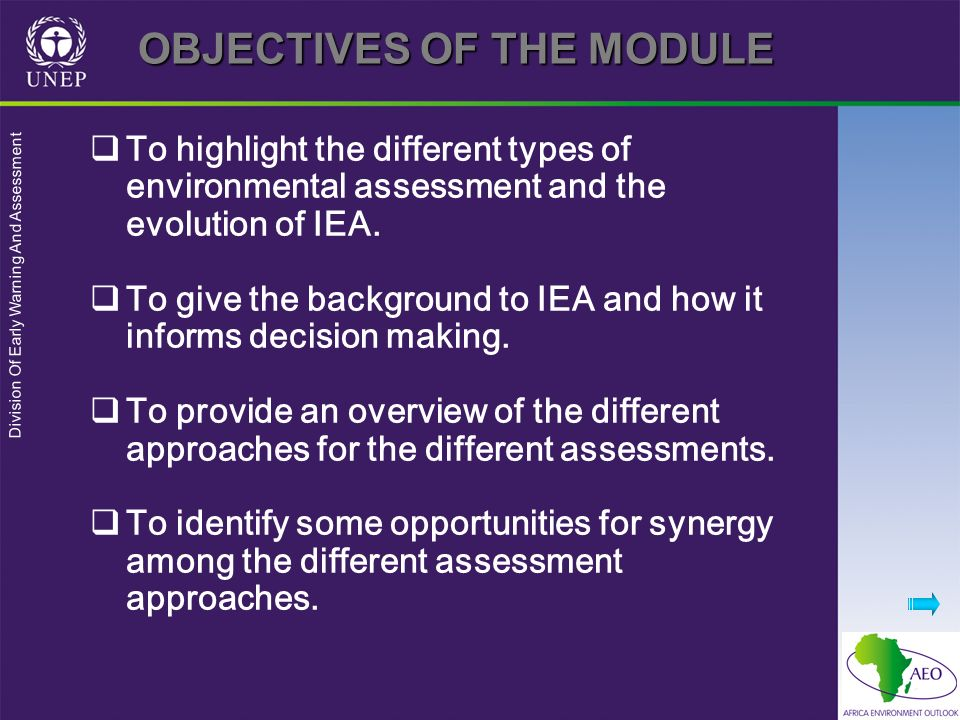 Division Of Early Warning And Assessment OBJECTIVES OF THE MODULE To highlight the different types of environmental assessment and the evolution of IE