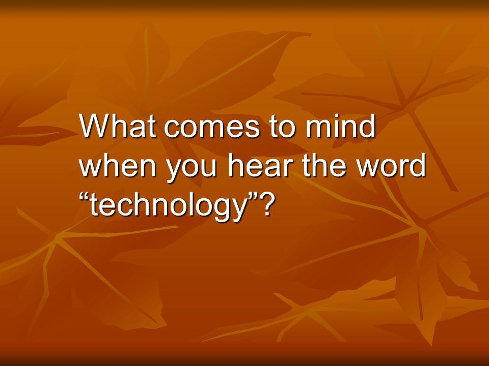 What comes to mind when you hear the word technology?