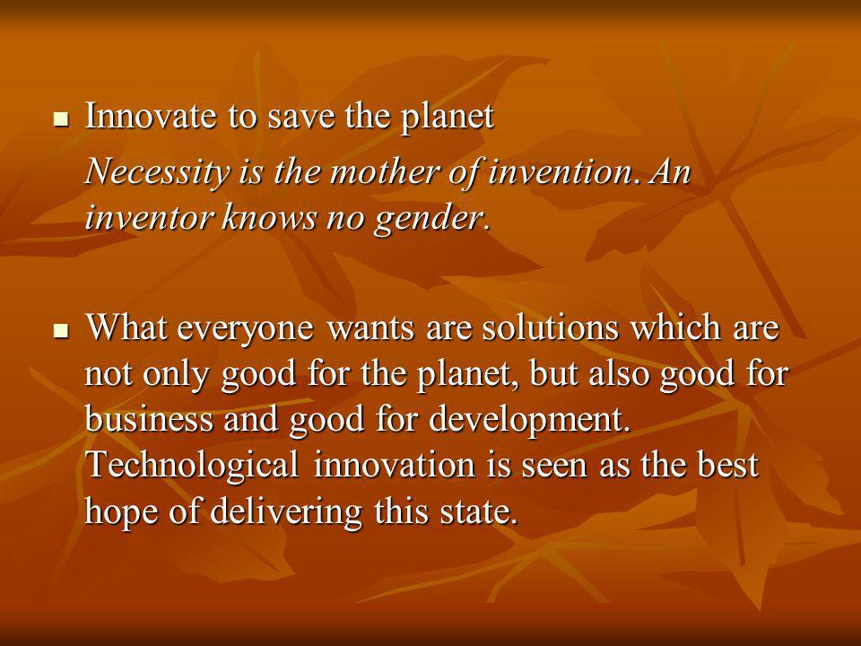 Innovate to save the planet Innovate to save the planet Necessity is the mother of invention. An inventor knows no gender. What everyone wants are sol