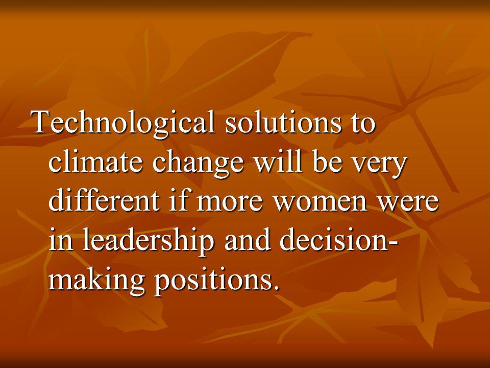 Technological solutions to climate change will be very different if more women were in leadership and decision- making positions.