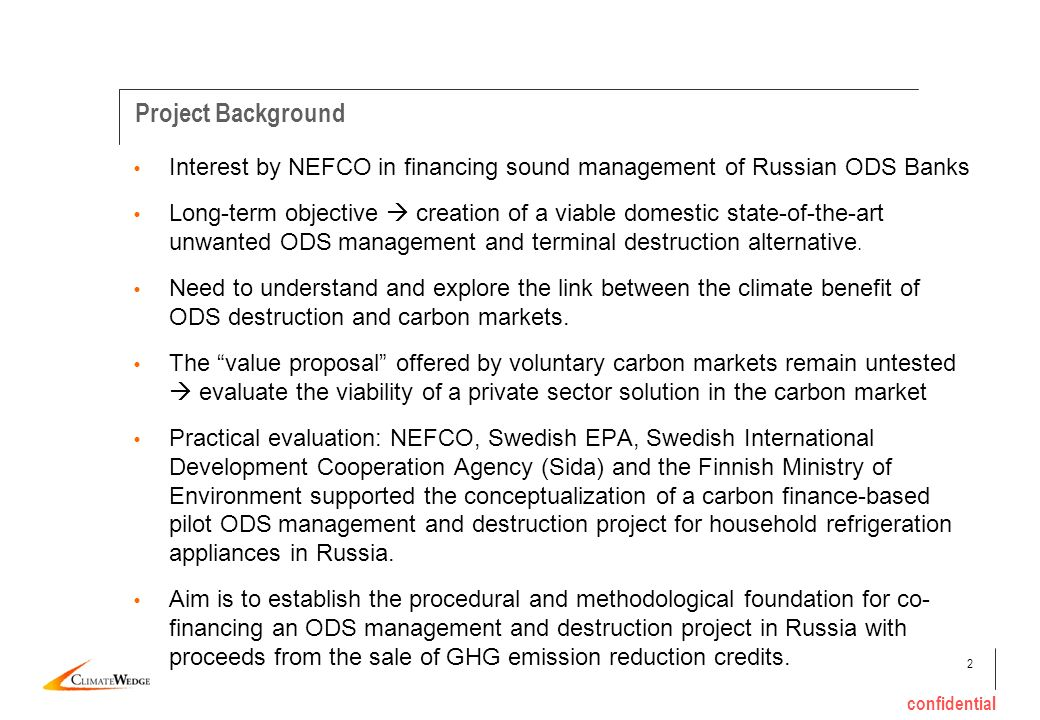 2 confidential Interest by NEFCO in financing sound management of Russian ODS Banks Long-term objective creation of a viable domestic state-of-the-art unwanted ODS management and terminal destruction alternative.