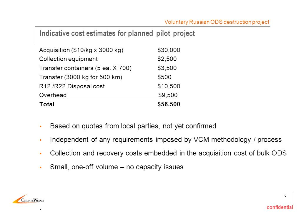 6 confidential Indicative cost estimates for planned pilot project Voluntary Russian ODS destruction project Acquisition ($10/kg х 3000 kg) $30,000 Co