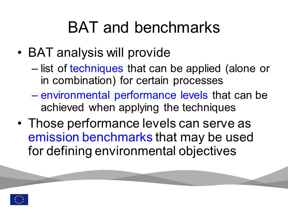 6 BAT analysis will provide –list of techniques that can be applied (alone or in combination) for certain processes –environmental performance levels