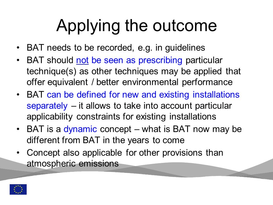 7 BAT needs to be recorded, e.g. in guidelines BAT should not be seen as prescribing particular technique(s) as other techniques may be applied that o