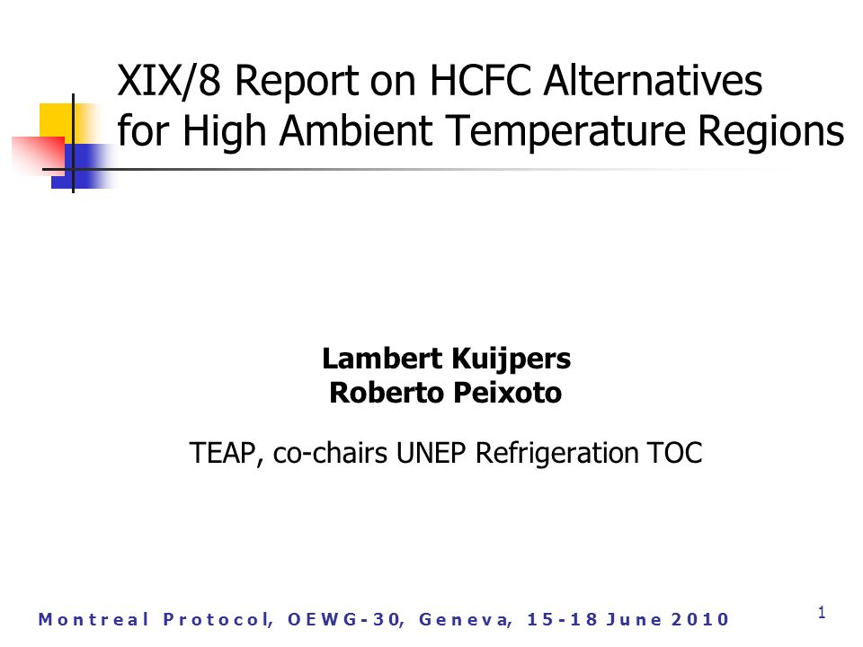 M o n t r e a l P r o t o c o l, O E W G - 3 0, G e n e v a, J u n e XIX/8 Report on HCFC Alternatives for High Ambient Temperature Regions Lambert Kuijpers Roberto Peixoto TEAP, co-chairs UNEP Refrigeration TOC