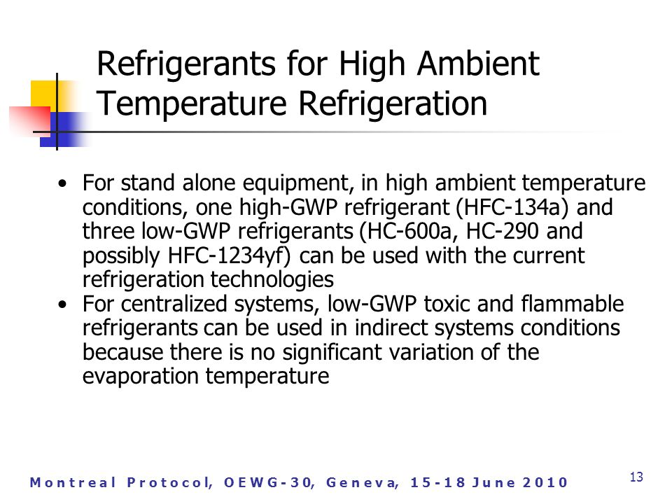 M o n t r e a l P r o t o c o l, O E W G - 3 0, G e n e v a, J u n e For stand alone equipment, in high ambient temperature conditions, one high-GWP refrigerant (HFC-134a) and three low-GWP refrigerants (HC-600a, HC-290 and possibly HFC-1234yf) can be used with the current refrigeration technologies For centralized systems, low-GWP toxic and flammable refrigerants can be used in indirect systems conditions because there is no significant variation of the evaporation temperature 13 Refrigerants for High Ambient Temperature Refrigeration