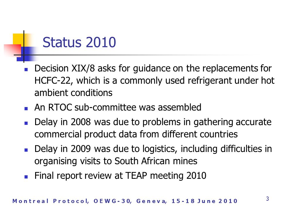 M o n t r e a l P r o t o c o l, O E W G - 3 0, G e n e v a, J u n e Status 2010 Decision XIX/8 asks for guidance on the replacements for HCFC-22, which is a commonly used refrigerant under hot ambient conditions An RTOC sub-committee was assembled Delay in 2008 was due to problems in gathering accurate commercial product data from different countries Delay in 2009 was due to logistics, including difficulties in organising visits to South African mines Final report review at TEAP meeting 2010