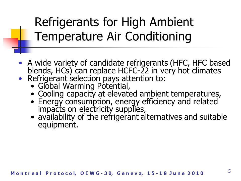 M o n t r e a l P r o t o c o l, O E W G - 3 0, G e n e v a, J u n e A wide variety of candidate refrigerants (HFC, HFC based blends, HCs) can replace HCFC-22 in very hot climates Refrigerant selection pays attention to: Global Warming Potential, Cooling capacity at elevated ambient temperatures, Energy consumption, energy efficiency and related impacts on electricity supplies, availability of the refrigerant alternatives and suitable equipment.