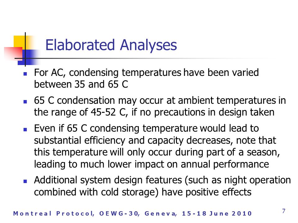 M o n t r e a l P r o t o c o l, O E W G - 3 0, G e n e v a, J u n e Elaborated Analyses For AC, condensing temperatures have been varied between 35 and 65 C 65 C condensation may occur at ambient temperatures in the range of C, if no precautions in design taken Even if 65 C condensing temperature would lead to substantial efficiency and capacity decreases, note that this temperature will only occur during part of a season, leading to much lower impact on annual performance Additional system design features (such as night operation combined with cold storage) have positive effects