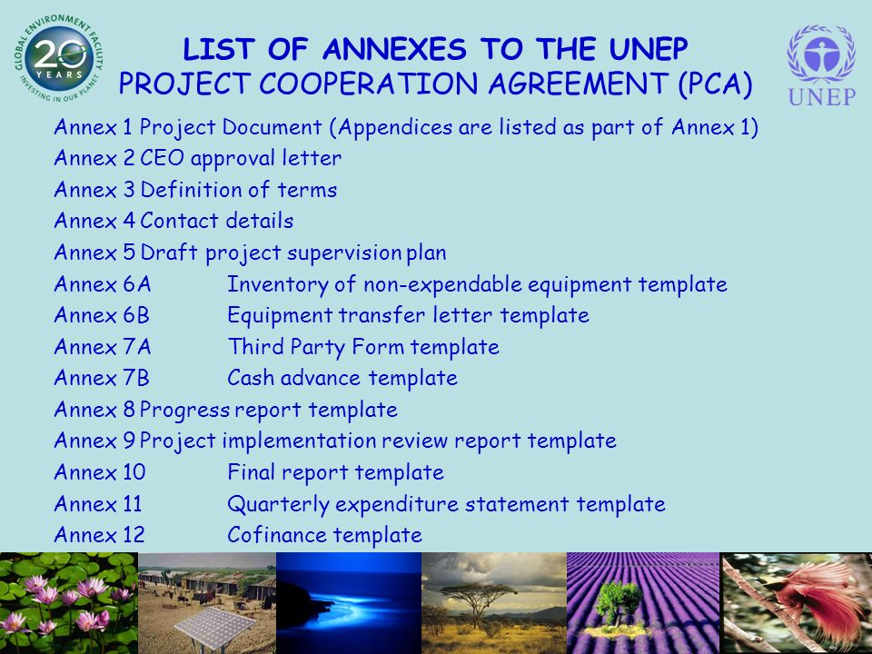 LIST OF ANNEXES TO THE UNEP PROJECT COOPERATION AGREEMENT (PCA) Annex 1Project Document (Appendices are listed as part of Annex 1) Annex 2CEO approval letter Annex 3Definition of terms Annex 4Contact details Annex 5Draft project supervision plan Annex 6AInventory of non-expendable equipment template Annex 6BEquipment transfer letter template Annex 7AThird Party Form template Annex 7BCash advance template Annex 8Progress report template Annex 9Project implementation review report template Annex 10Final report template Annex 11Quarterly expenditure statement template Annex 12Cofinance template