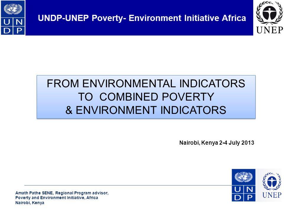 Amath Pathe SENE, Regional Program advisor, Poverty and Environment Initiative, Africa Nairobi, Kenya UNDP-UNEP Poverty- Environment Initiative Africa Nairobi, Kenya 2-4 July 2013 FROM ENVIRONMENTAL INDICATORS TO COMBINED POVERTY & ENVIRONMENT INDICATORS FROM ENVIRONMENTAL INDICATORS TO COMBINED POVERTY & ENVIRONMENT INDICATORS