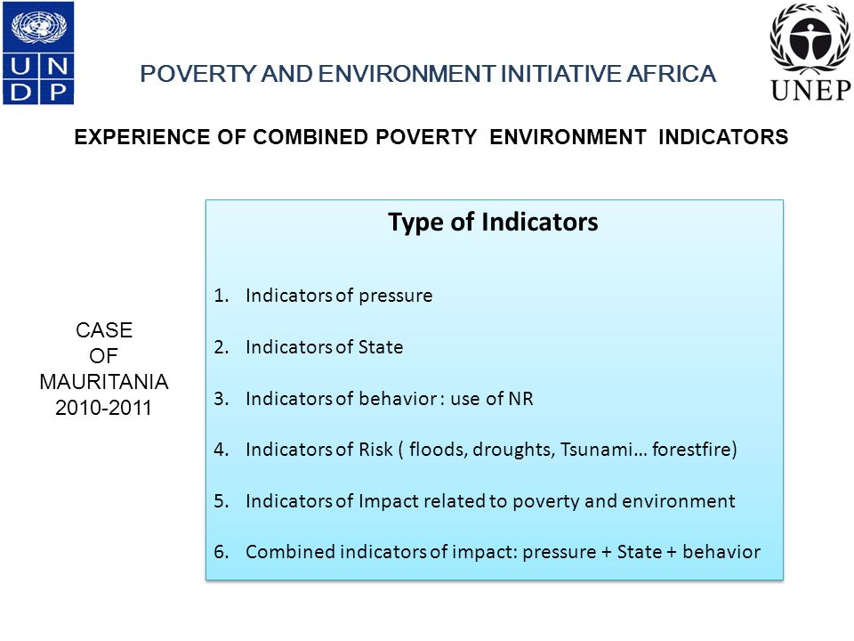 POVERTY AND ENVIRONMENT INITIATIVE AFRICA EXPERIENCE OF COMBINED POVERTY ENVIRONMENT INDICATORS Type of Indicators 1.Indicators of pressure 2.Indicators of State 3.Indicators of behavior : use of NR 4.Indicators of Risk ( floods, droughts, Tsunami… forestfire) 5.Indicators of Impact related to poverty and environment 6.Combined indicators of impact: pressure + State + behavior Type of Indicators 1.Indicators of pressure 2.Indicators of State 3.Indicators of behavior : use of NR 4.Indicators of Risk ( floods, droughts, Tsunami… forestfire) 5.Indicators of Impact related to poverty and environment 6.Combined indicators of impact: pressure + State + behavior CASE OF MAURITANIA 2010-2011
