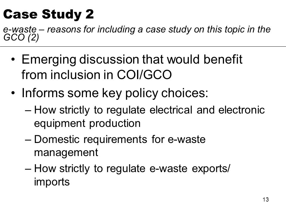 13 Case Study 2 e-waste – reasons for including a case study on this topic in the GCO (2) Emerging discussion that would benefit from inclusion in COI/GCO Informs some key policy choices: –How strictly to regulate electrical and electronic equipment production –Domestic requirements for e-waste management –How strictly to regulate e-waste exports/ imports