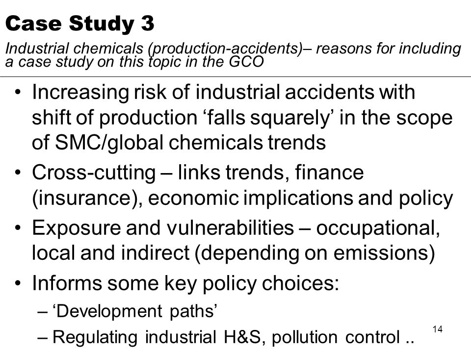 14 Case Study 3 Industrial chemicals (production-accidents)– reasons for including a case study on this topic in the GCO Increasing risk of industrial accidents with shift of production falls squarely in the scope of SMC/global chemicals trends Cross-cutting – links trends, finance (insurance), economic implications and policy Exposure and vulnerabilities – occupational, local and indirect (depending on emissions) Informs some key policy choices: –Development paths –Regulating industrial H&S, pollution control..