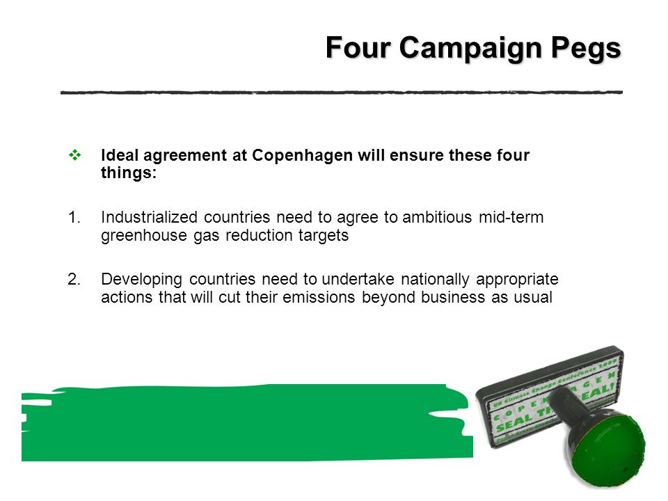Four Campaign Pegs Ideal agreement at Copenhagen will ensure these four things: 1.Industrialized countries need to agree to ambitious mid-term greenhouse gas reduction targets 2.Developing countries need to undertake nationally appropriate actions that will cut their emissions beyond business as usual