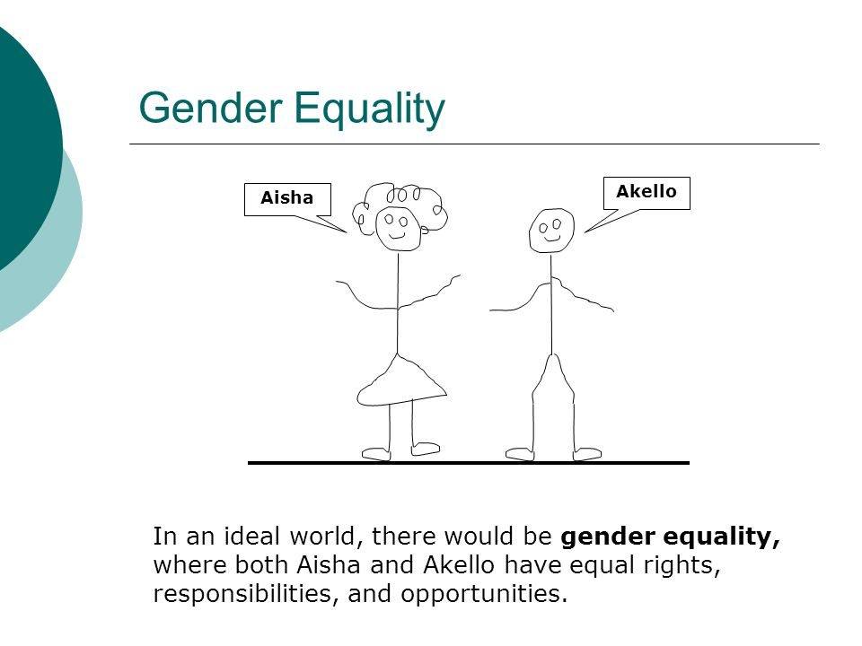 Gender Equality In an ideal world, there would be gender equality, where both Aisha and Akello have equal rights, responsibilities, and opportunities.