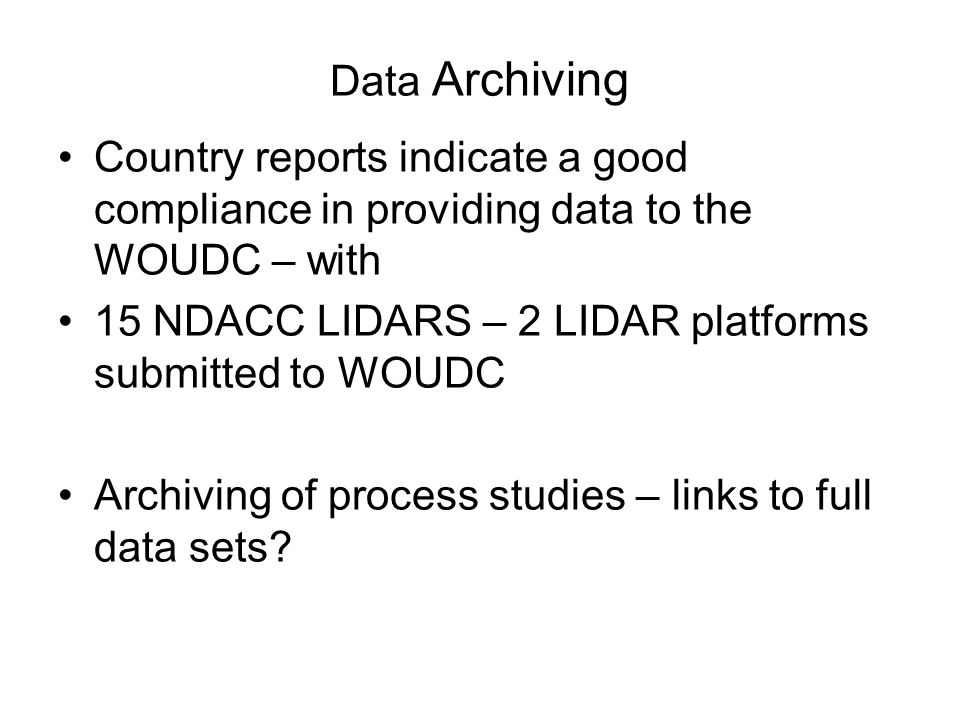 Data Archiving Country reports indicate a good compliance in providing data to the WOUDC – with 15 NDACC LIDARS – 2 LIDAR platforms submitted to WOUDC