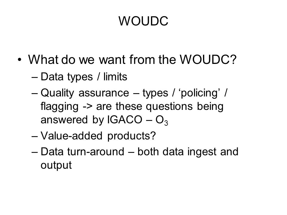 WOUDC What do we want from the WOUDC? –Data types / limits –Quality assurance – types / policing / flagging -> are these questions being answered by I