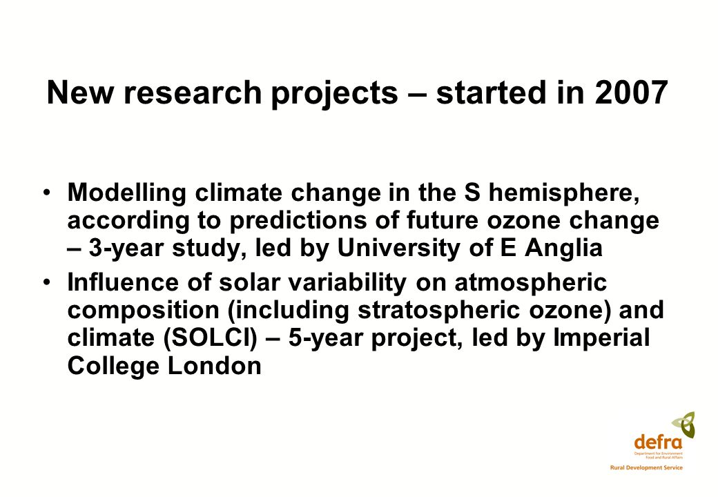 New research projects – started in 2007 Modelling climate change in the S hemisphere, according to predictions of future ozone change – 3-year study, led by University of E Anglia Influence of solar variability on atmospheric composition (including stratospheric ozone) and climate (SOLCI) – 5-year project, led by Imperial College London
