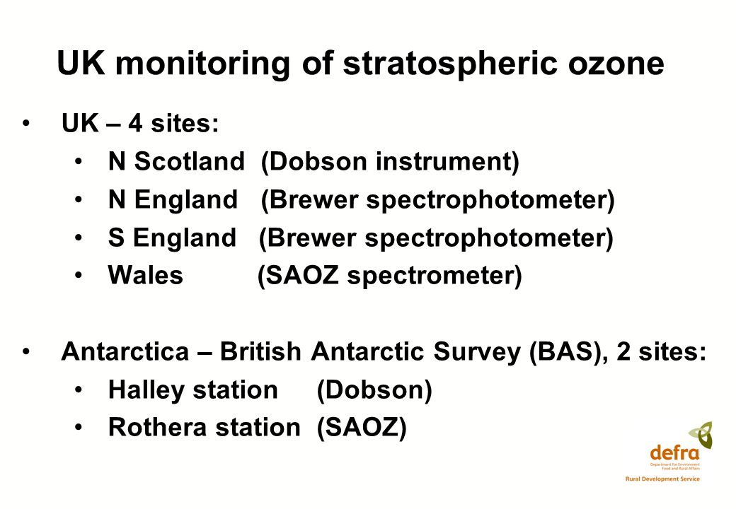 UK monitoring of stratospheric ozone UK – 4 sites: N Scotland (Dobson instrument) N England (Brewer spectrophotometer) S England (Brewer spectrophotometer) Wales (SAOZ spectrometer) Antarctica – British Antarctic Survey (BAS), 2 sites: Halley station (Dobson) Rothera station (SAOZ)