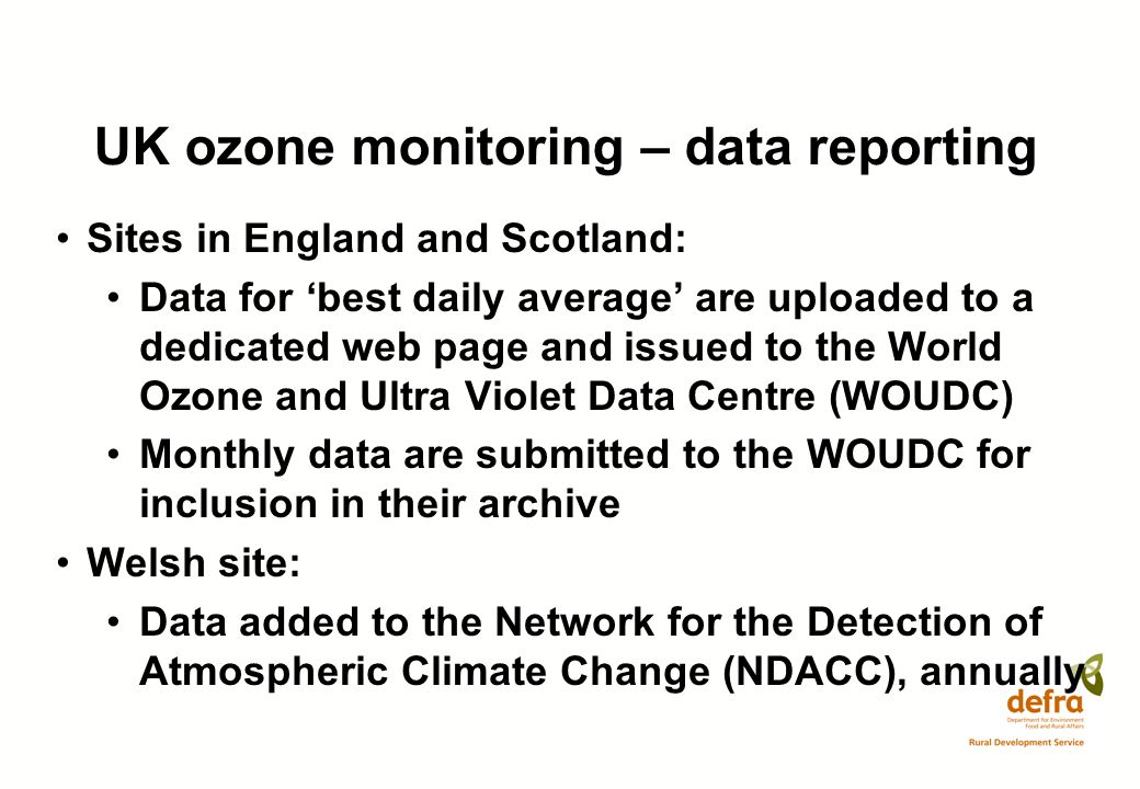 UK ozone monitoring – data reporting Sites in England and Scotland: Data for best daily average are uploaded to a dedicated web page and issued to the World Ozone and Ultra Violet Data Centre (WOUDC) Monthly data are submitted to the WOUDC for inclusion in their archive Welsh site: Data added to the Network for the Detection of Atmospheric Climate Change (NDACC), annually