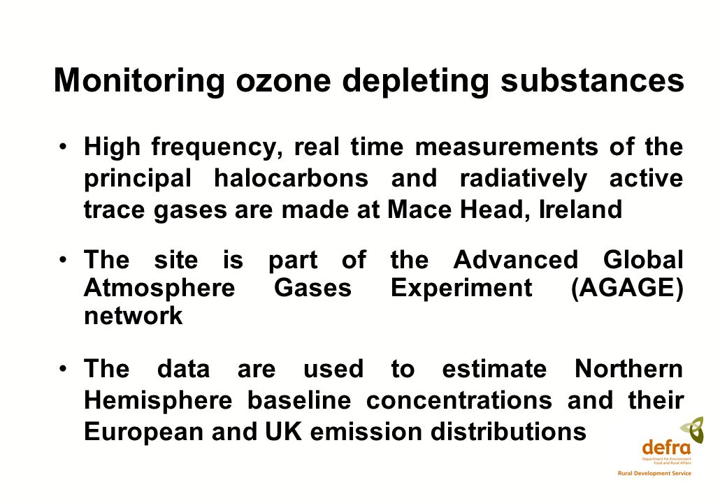 Monitoring ozone depleting substances High frequency, real time measurements of the principal halocarbons and radiatively active trace gases are made at Mace Head, Ireland The site is part of the Advanced Global Atmosphere Gases Experiment (AGAGE) network The data are used to estimate Northern Hemisphere baseline concentrations and their European and UK emission distributions