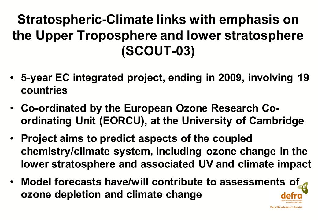Stratospheric-Climate links with emphasis on the Upper Troposphere and lower stratosphere (SCOUT-03) 5-year EC integrated project, ending in 2009, involving 19 countries Co-ordinated by the European Ozone Research Co- ordinating Unit (EORCU), at the University of Cambridge Project aims to predict aspects of the coupled chemistry/climate system, including ozone change in the lower stratosphere and associated UV and climate impact Model forecasts have/will contribute to assessments of ozone depletion and climate change