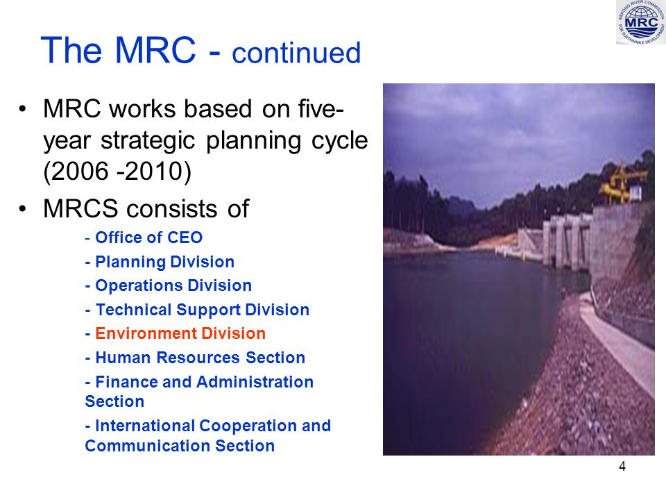 4 The MRC - continued MRC works based on five- year strategic planning cycle (2006 -2010) MRCS consists of - Office of CEO - Planning Division - Operations Division - Technical Support Division - Environment Division - Human Resources Section - Finance and Administration Section - International Cooperation and Communication Section