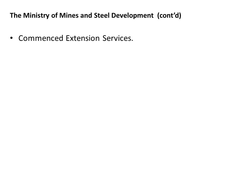 The Ministry of Mines and Steel Development (contd) Commenced Extension Services.
