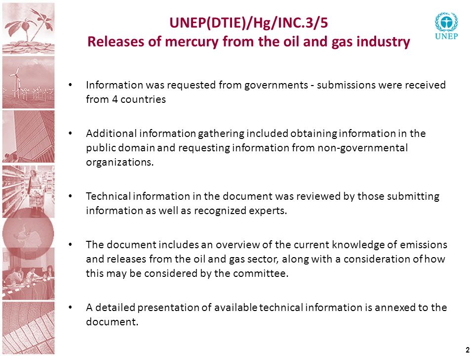 UNEP(DTIE)/Hg/INC.3/5 Releases of mercury from the oil and gas industry 2 Information was requested from governments - submissions were received from 4 countries Additional information gathering included obtaining information in the public domain and requesting information from non-governmental organizations.