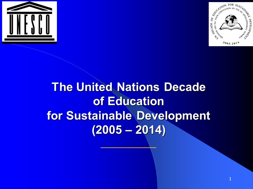 1 The United Nations Decade of Education for Sustainable Development (2005 – 2014) The United Nations Decade of Education for Sustainable Development (2005 – 2014) __________