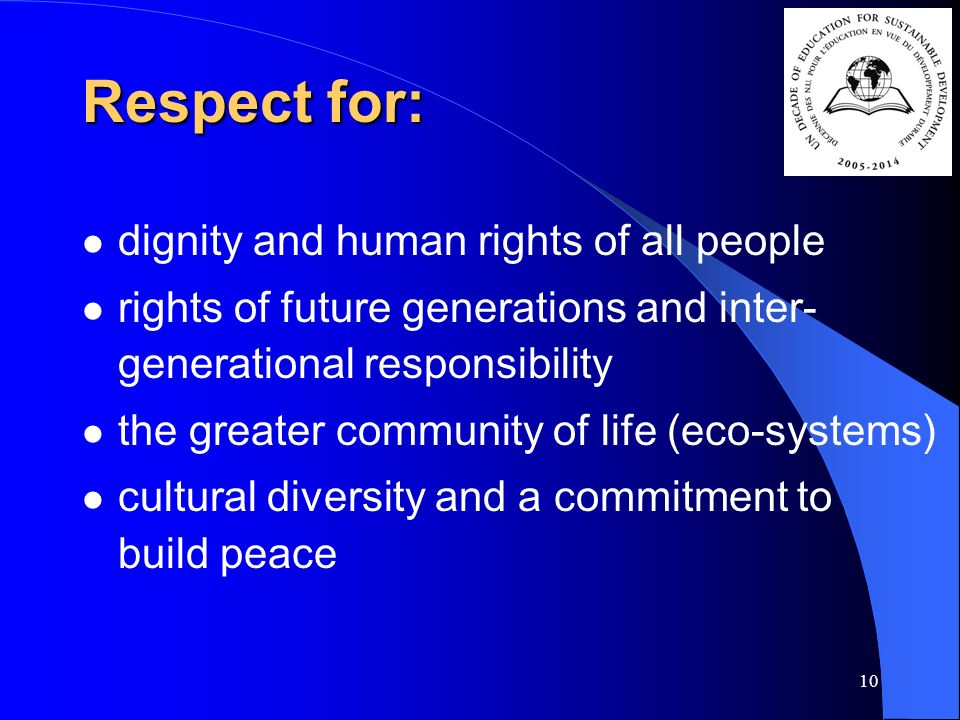 10 Respect for: dignity and human rights of all people rights of future generations and inter- generational responsibility the greater community of life (eco-systems) cultural diversity and a commitment to build peace
