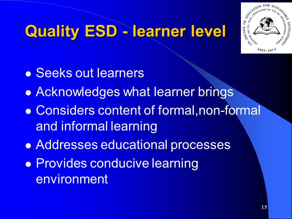 15 Quality ESD - learner level Seeks out learners Acknowledges what learner brings Considers content of formal,non-formal and informal learning Addresses educational processes Provides conducive learning environment