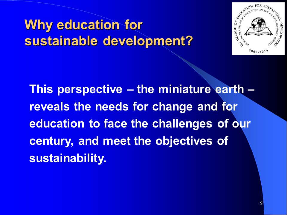 5 This perspective – the miniature earth – reveals the needs for change and for education to face the challenges of our century, and meet the objectives of sustainability.