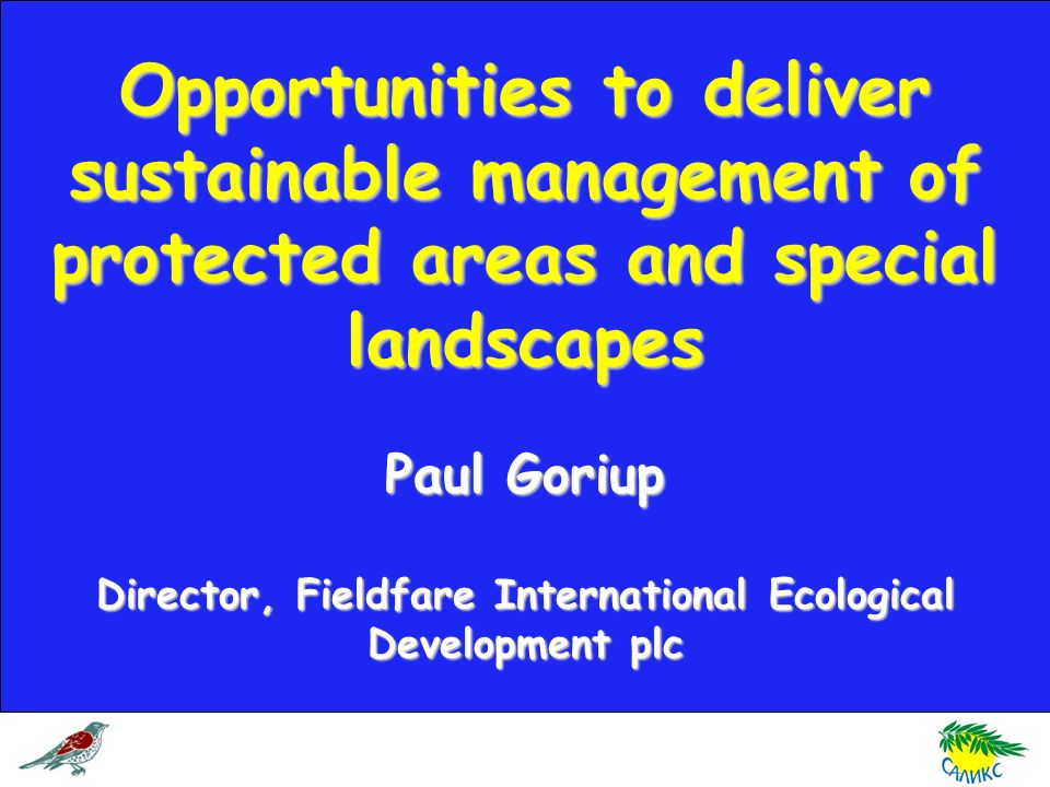 Opportunities to deliver sustainable management of protected areas and special landscapes Paul Goriup Director, Fieldfare International Ecological Development plc