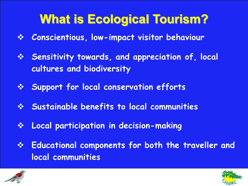 What is Ecological Tourism? Conscientious, low-impact visitor behaviour Support for local conservation efforts Sustainable benefits to local communiti