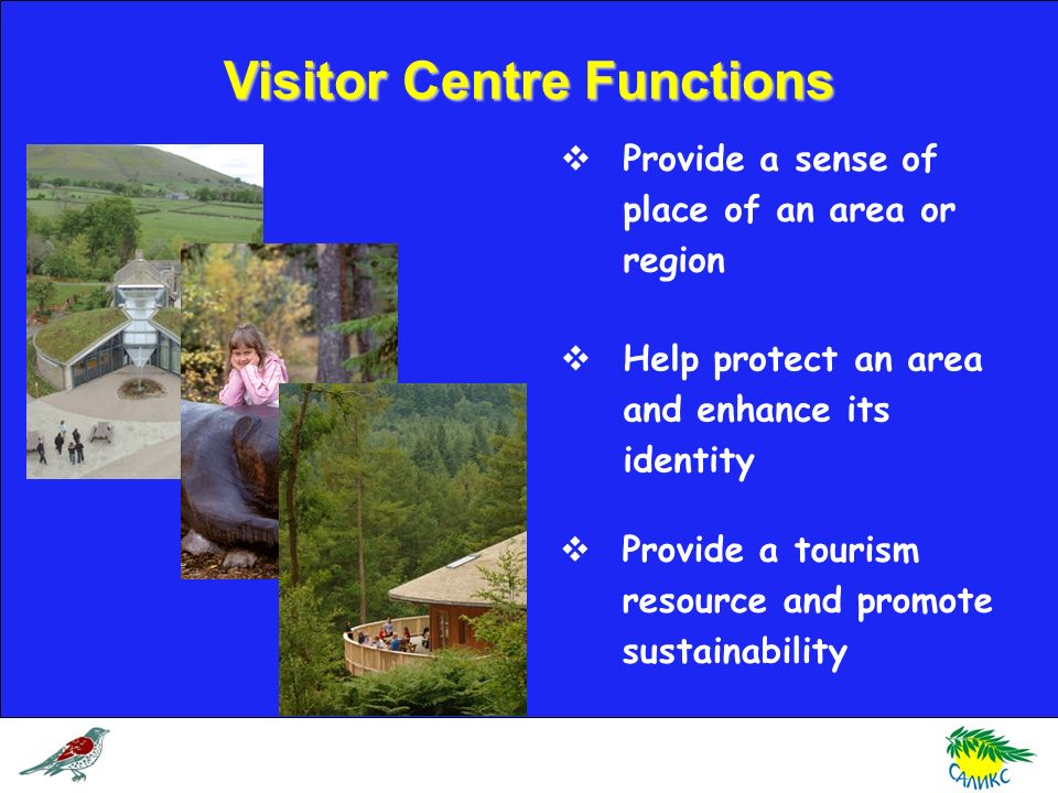 Visitor Centre Functions Provide a sense of place of an area or region Help protect an area and enhance its identity Provide a tourism resource and pr