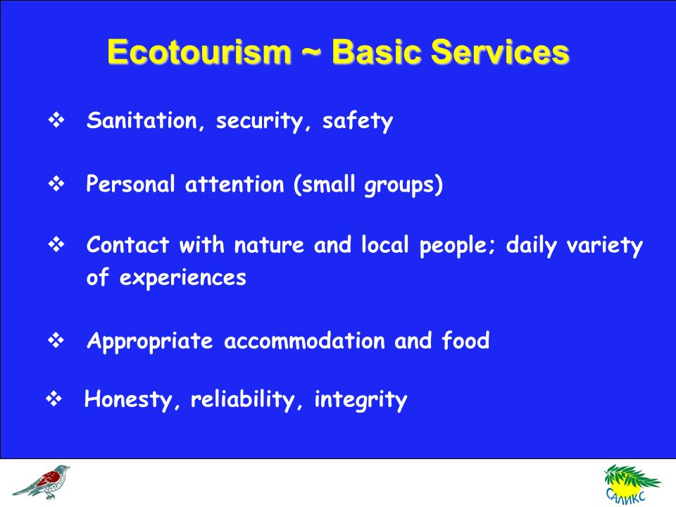 Sanitation, security, safety Contact with nature and local people; daily variety of experiences Personal attention (small groups) Appropriate accommodation and food Honesty, reliability, integrity Ecotourism ~ Basic Services