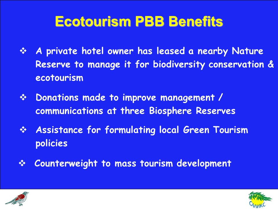 A private hotel owner has leased a nearby Nature Reserve to manage it for biodiversity conservation & ecotourism Donations made to improve management / communications at three Biosphere Reserves Assistance for formulating local Green Tourism policies Counterweight to mass tourism development Ecotourism PBB Benefits
