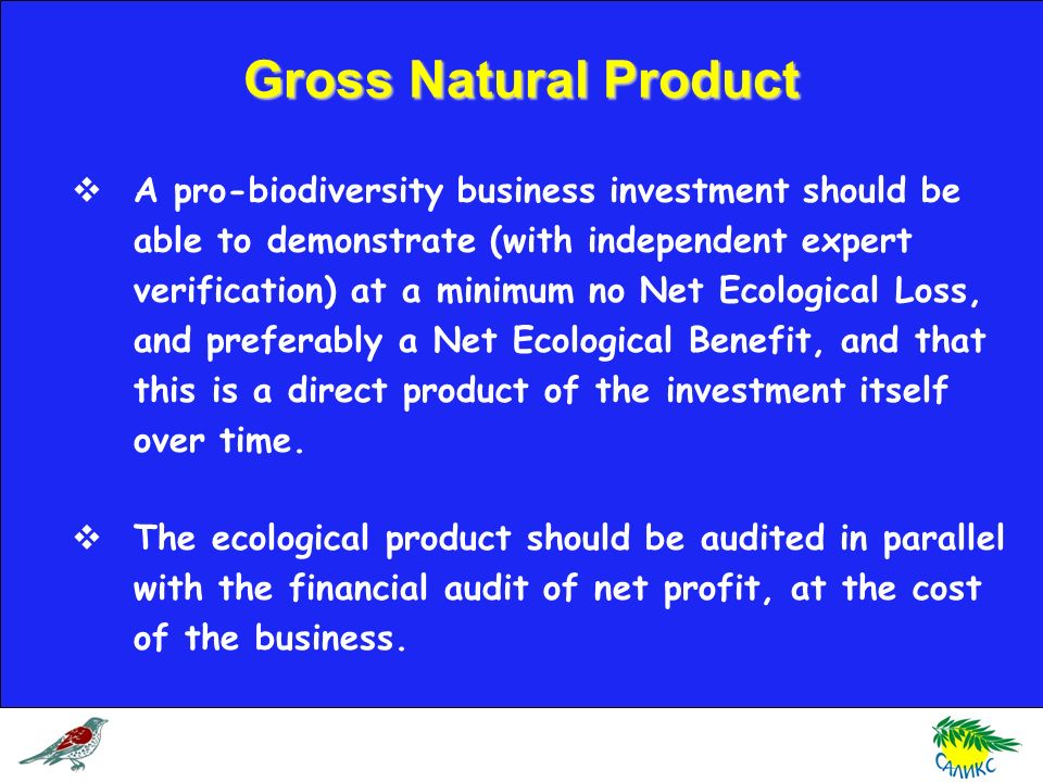 A pro-biodiversity business investment should be able to demonstrate (with independent expert verification) at a minimum no Net Ecological Loss, and preferably a Net Ecological Benefit, and that this is a direct product of the investment itself over time.