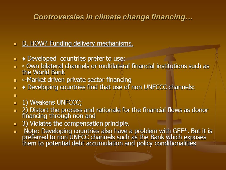 Controversies in climate change financing… D. HOW? Funding delivery mechanisms. D. HOW? Funding delivery mechanisms. Developed countries prefer to use