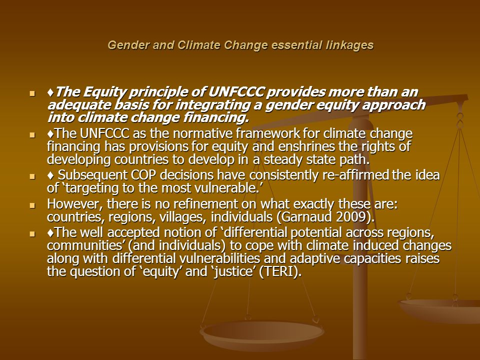 Gender and Climate Change essential linkages The Equity principle of UNFCCC provides more than an adequate basis for integrating a gender equity appro